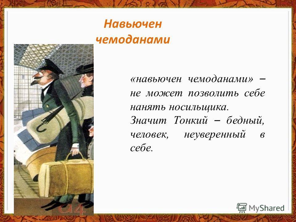 «навьючен чемоданами» – не может позволить себе нанять носильщика. Значит Тонкий – бедный, человек, неуверенный в себе. Навьючен чемоданами