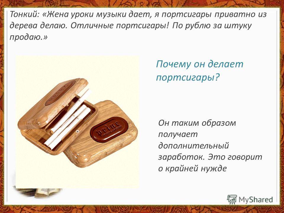 Тонкий: «Жена уроки музыки дает, я портсигары приватно из дерева делаю. Отличные портсигары! По рублю за штуку продаю.» Почему он делает портсигары? Он таким образом получает дополнительный заработок. Это говорит о крайней нужде