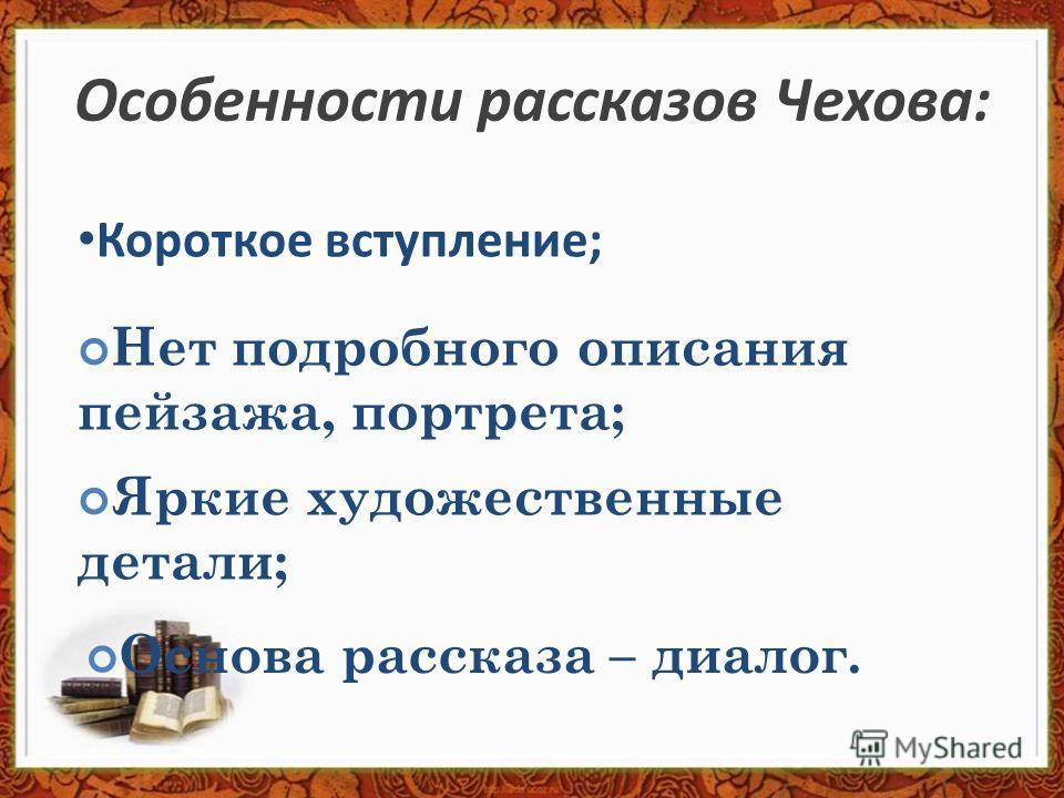 Особенности рассказов Чехова: Короткое вступление; Нет подробного описания пейзажа, портрета; Яркие художественные детали; Основа рассказа – диалог.