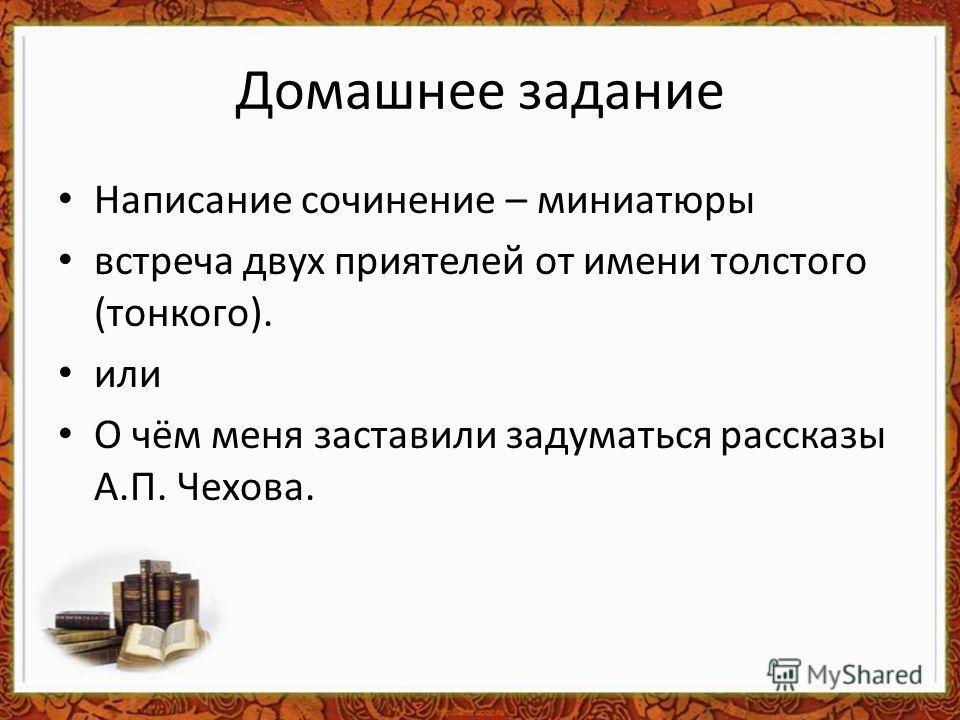 Домашнее задание Написание сочинение – миниатюры встреча двух приятелей от имени толстого (тонкого). или О чём меня заставили задуматься рассказы А.П. Чехова.