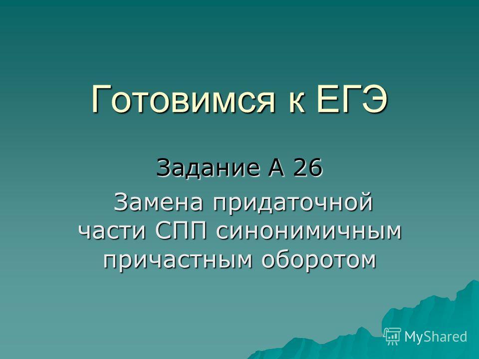 Готовимся к ЕГЭ Задание А 26 Замена придаточной части СПП синонимичным причастным оборотом Замена придаточной части СПП синонимичным причастным оборотом