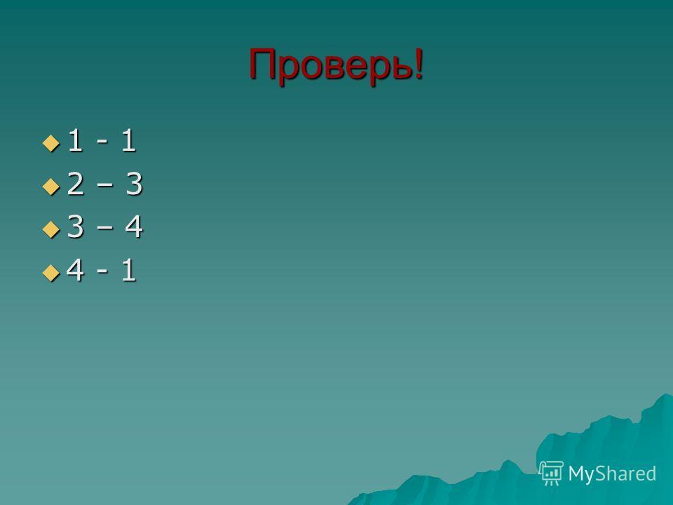 Проверь! 1 - 1 1 - 1 2 – 3 2 – 3 3 – 4 3 – 4 4 - 1 4 - 1
