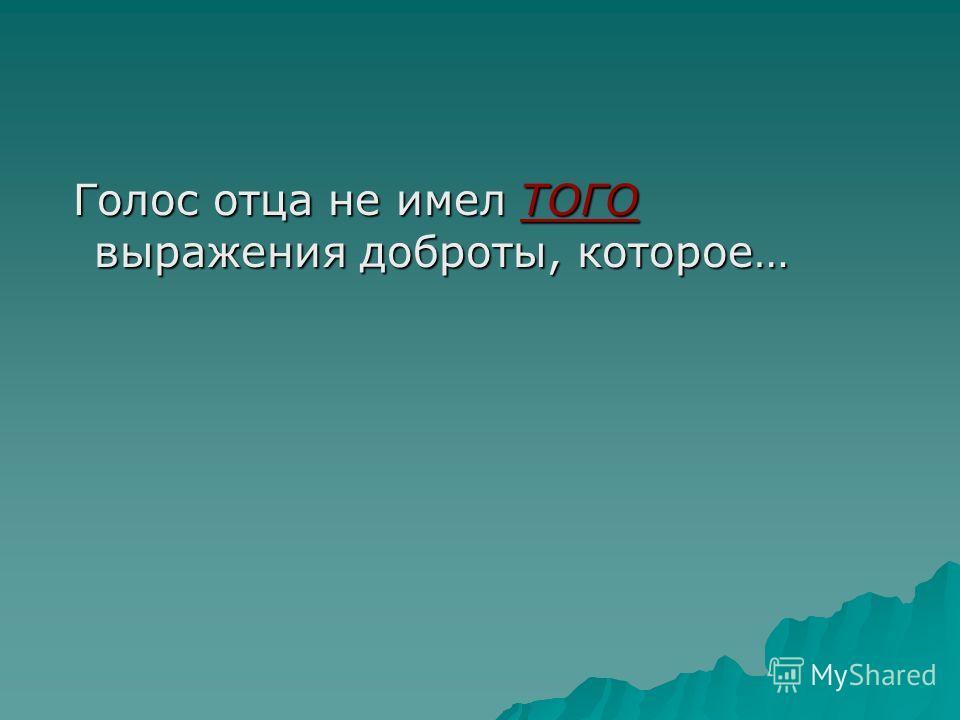 Голос отца не имел ТОГО выражения доброты, которое… Голос отца не имел ТОГО выражения доброты, которое…