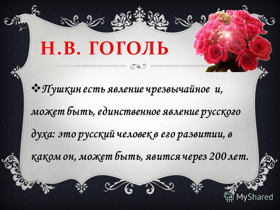 Н. В. ГОГОЛЬ Пушкин есть явление чрезвычайное и, может быть, единственное явление русского духа: это русский человек в его развитии, в каком он, может быть, явится через 200 лет.