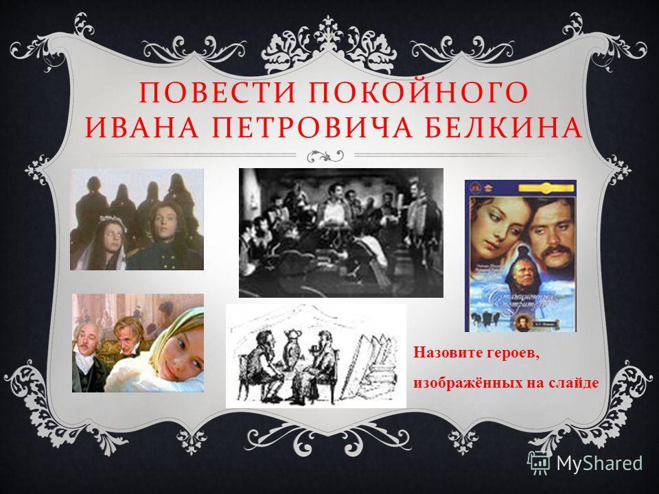 ПОВЕСТИ ПОКОЙНОГО ИВАНА ПЕТРОВИЧА БЕЛКИНА Назовите героев, изображённых на слайде