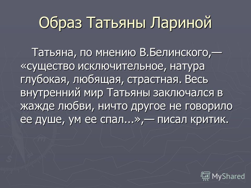 Образ Татьяны Лариной Татьяна, по мнению В.Белинского, «существо исключительное, натура глубокая, любящая, страстная. Весь внутренний мир Татьяны заключался в жажде любви, ничто другое не говорило ее душе, ум ее спал...», писал критик. Татьяна, по мн