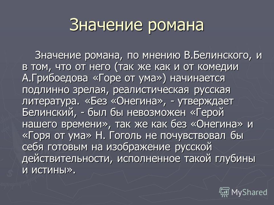 Значение романа Значение романа, по мнению В.Белинского, и в том, что от него (так же как и от комедии А.Грибоедова «Горе от ума») начинается подлинно зрелая, реалистическая русская литература. «Без «Онегина», - утверждает Белинский, - был бы невозмо