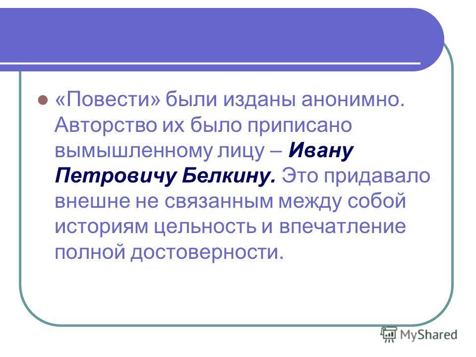 «Повести» были изданы анонимно. Авторство их было приписано вымышленному лицу – Ивану Петровичу Белкину. Это придавало внешне не связанным между собой историям цельность и впечатление полной достоверности.