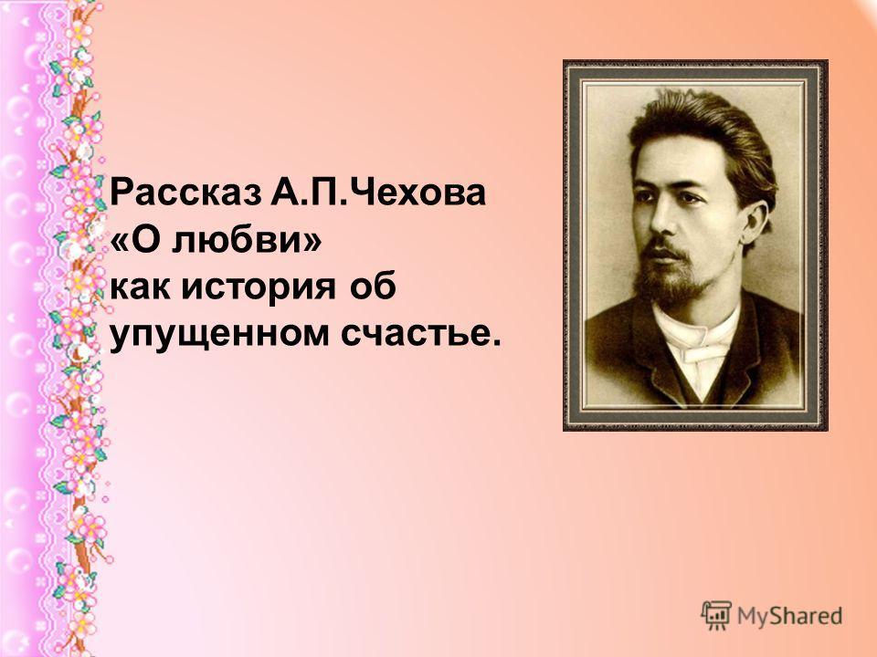 Рассказ А.П.Чехова «О любви» как история об упущенном счастье.