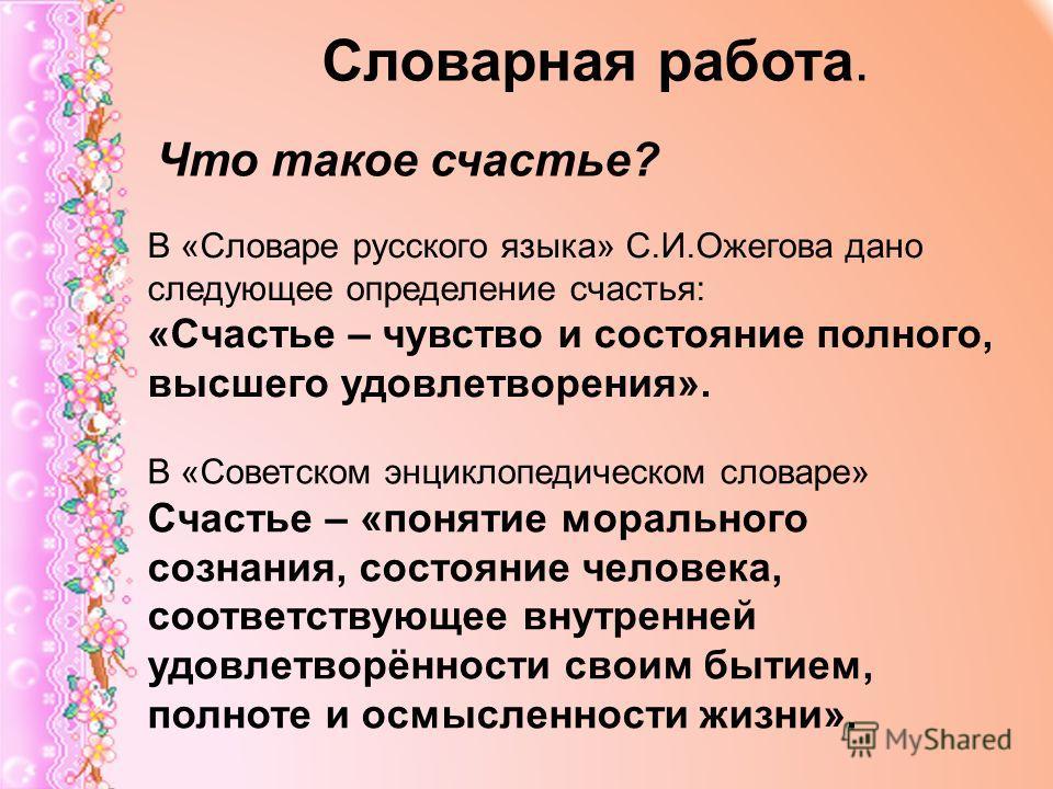 Словарная работа. Что такое счастье? В «Словаре русского языка» С.И.Ожегова дано следующее определение счастья: «Счастье – чувство и состояние полного, высшего удовлетворения». В «Советском энциклопедическом словаре» Счастье – «понятие морального соз