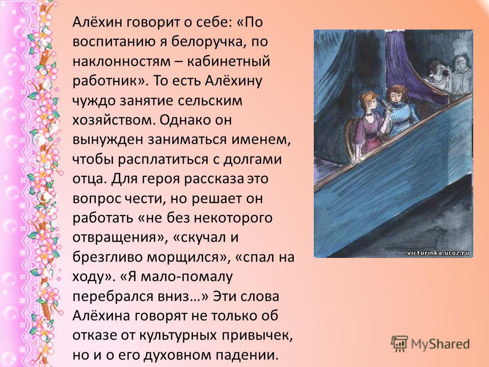 Алёхин говорит о себе: «По воспитанию я белоручка, по наклонностям – кабинетный работник». То есть Алёхину чуждо занятие сельским хозяйством. Однако он вынужден заниматься именем, чтобы расплатиться с долгами отца. Для героя рассказа это вопрос чести