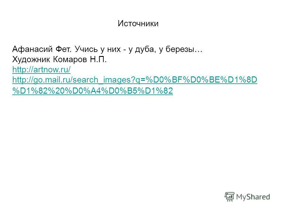 Источники Афанасий Фет. Учись у них - у дуба, у березы… Художник Комаров Н.П. http://artnow.ru/ http://go.mail.ru/search_images?q=%D0%BF%D0%BE%D1%8D %D1%82%20%D0%A4%D0%B5%D1%82 http://go.mail.ru/search_images?q=%D0%BF%D0%BE%D1%8D %D1%82%20%D0%A4%D0%B
