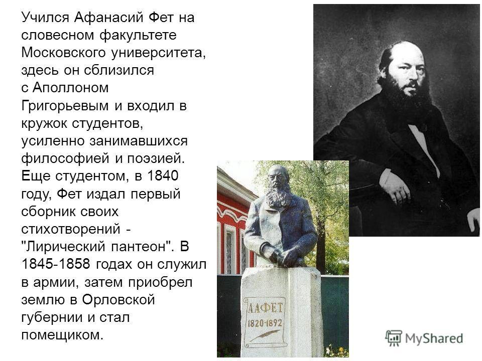 Учился Афанасий Фет на словесном факультете Московского университета, здесь он сблизился с Аполлоном Григорьевым и входил в кружок студентов, усиленно занимавшихся философией и поэзией. Еще студентом, в 1840 году, Фет издал первый сборник своих стихо