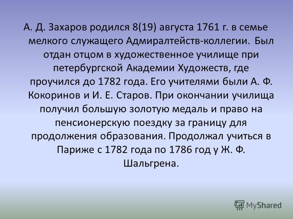 А. Д. Захаров родился 8(19) августа 1761 г. в семье мелкого служащего Адмиралтейств-коллегии. Был отдан отцом в художественное училище при петербургской Академии Художеств, где проучился до 1782 года. Его учителями были А. Ф. Кокоринов и И. Е. Старов