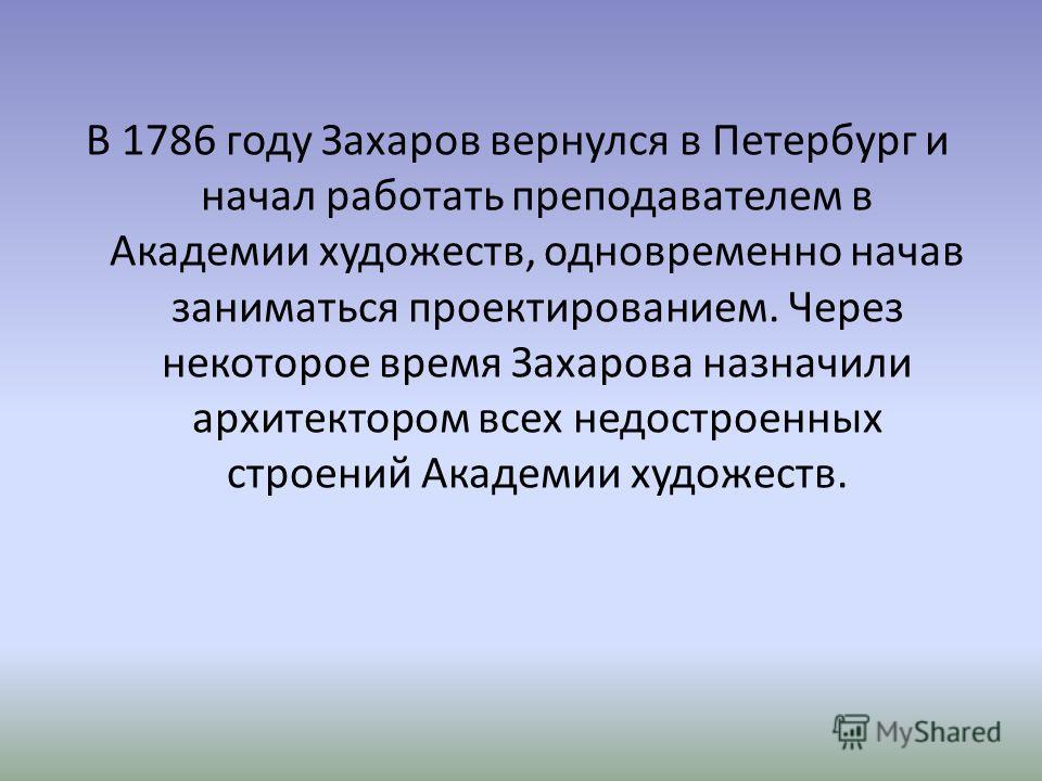 В 1786 году Захаров вернулся в Петербург и начал работать преподавателем в Академии художеств, одновременно начав заниматься проектированием. Через некоторое время Захарова назначили архитектором всех недостроенных строений Академии художеств.