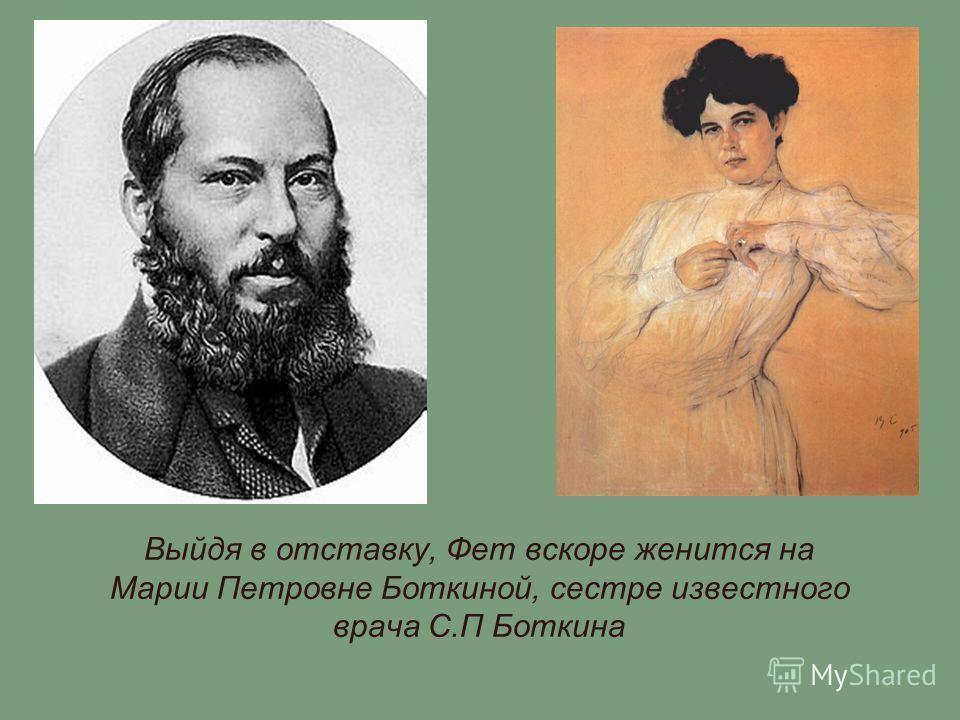 Выйдя в отставку, Фет вскоре женится на Марии Петровне Боткиной, сестре известного врача С.П Боткина