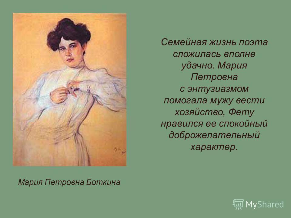 Мария Петровна Боткина Семейная жизнь поэта сложилась вполне удачно. Мария Петровна с энтузиазмом помогала мужу вести хозяйство, Фету нравился ее спокойный доброжелательный характер.