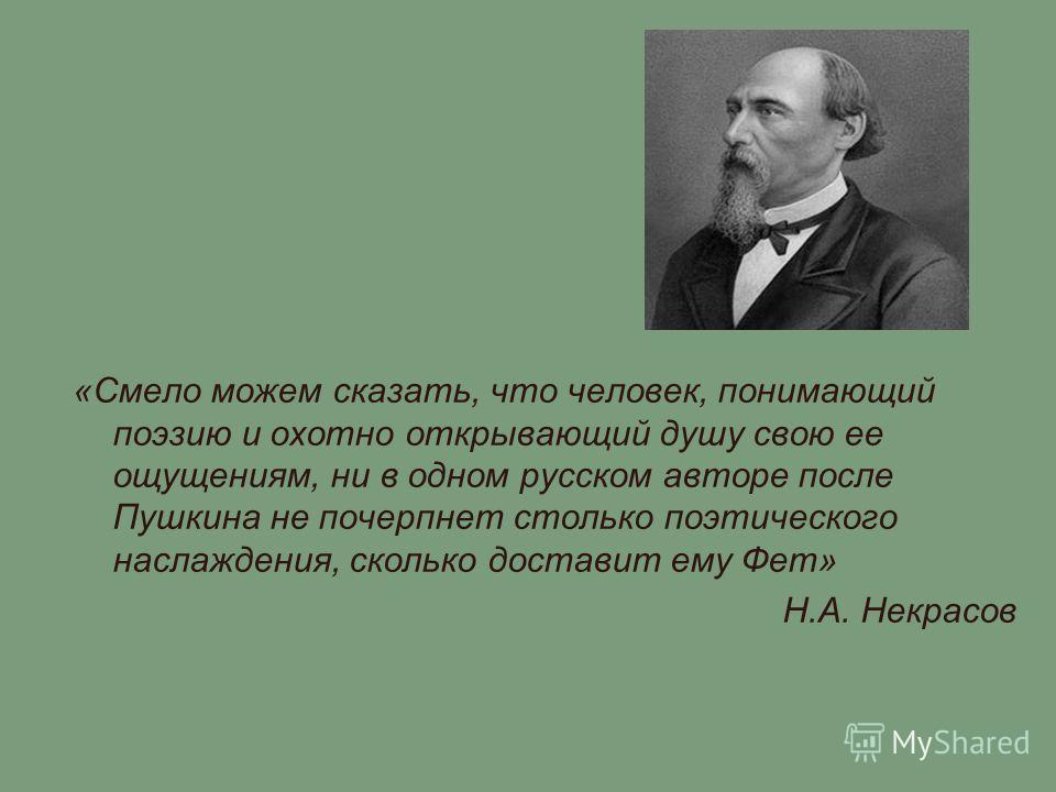 «Смело можем сказать, что человек, понимающий поэзию и охотно открывающий душу свою ее ощущениям, ни в одном русском авторе после Пушкина не почерпнет столько поэтического наслаждения, сколько доставит ему Фет» Н.А. Некрасов