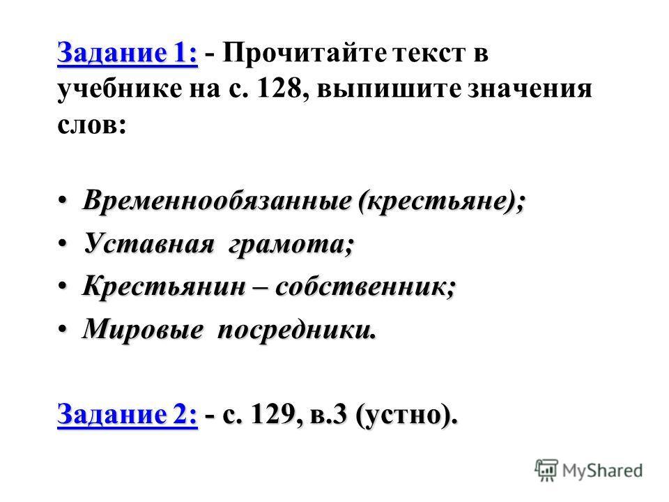 Задание 1: Задание 1: - Прочитайте текст в учебнике на с. 128, выпишите значения слов: Временнообязанные (крестьяне);Временнообязанные (крестьяне); Уставная грамота;Уставная грамота; Крестьянин – собственник;Крестьянин – собственник; Мировые посредни