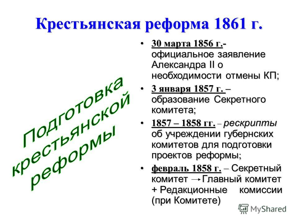 Крестьянская реформа 1861 г. 30 марта 1856 г.- официальное заявление Александра II о необходимости отмены КП;30 марта 1856 г.- официальное заявление Александра II о необходимости отмены КП; 3 января 1857 г. – образование Секретного комитета;3 января