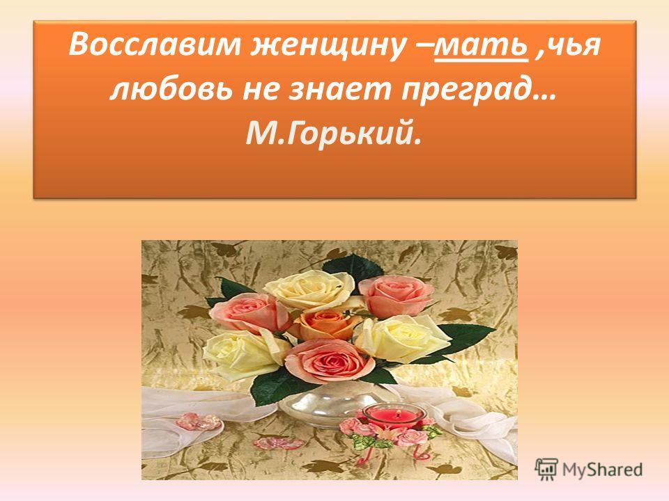 Восславим женщину –мать,чья любовь не знает преград… М.Горький.