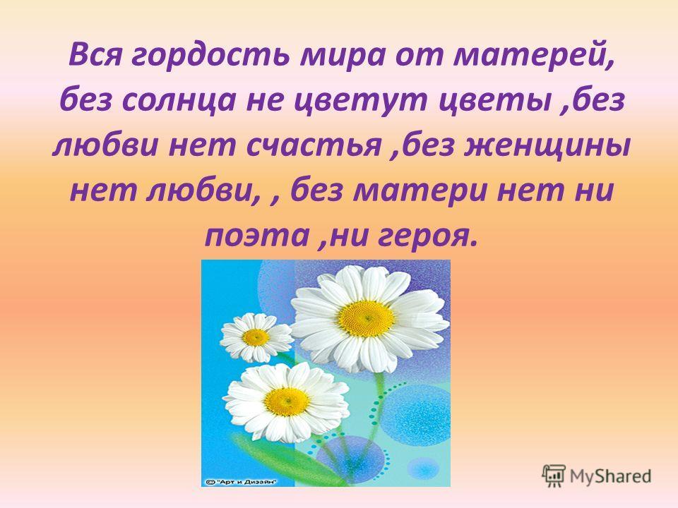 Вся гордость мира от матерей, без солнца не цветут цветы,без любви нет счастья,без женщины нет любви,, без матери нет ни поэта,ни героя.
