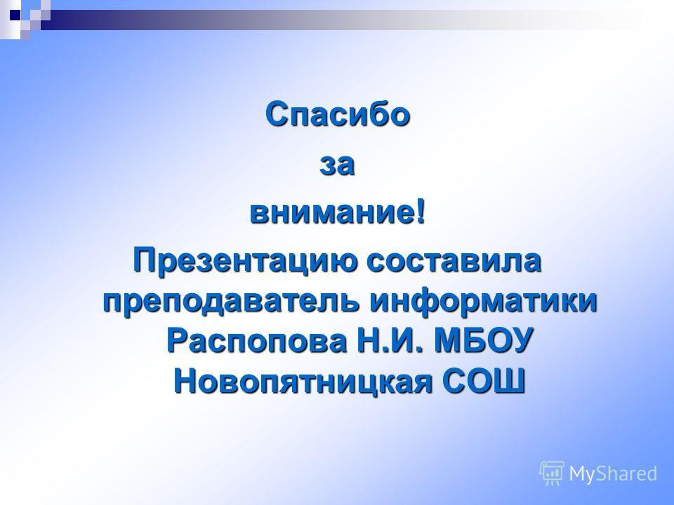 Спасибозавнимание! Презентацию составила преподаватель информатики Распопова Н.И. МБОУ Новопятницкая СОШ