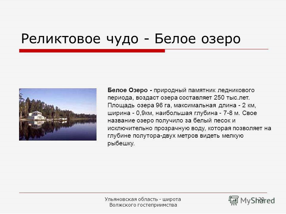 Ульяновская область - широта Волжского гостеприимства 20 Белое Озеро - природный памятник ледникового периода, воздаст озера составляет 250 тыс.лет. Площадь озера 96 га, максимальная длина - 2 км, ширина - 0,9км, наибольшая глубина - 7-8 м. Свое назв