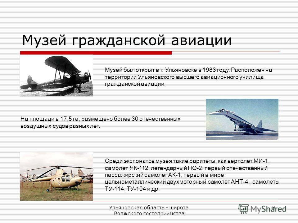 Ульяновская область - широта Волжского гостеприимства 8 Музей был открыт в г. Ульяновске в 1983 году. Расположен на территории Ульяновского высшего авиационного училища гражданской авиации. Среди экспонатов музея такие раритеты, как вертолет МИ-1, са