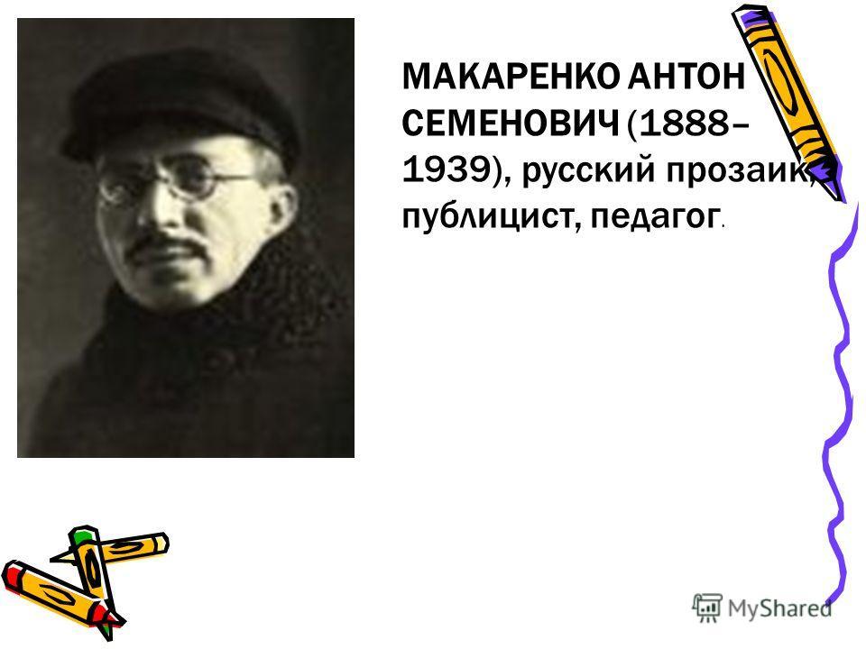 МАКАРЕНКО АНТОН СЕМЕНОВИЧ (1888– 1939), русский прозаик, публицист, педагог.