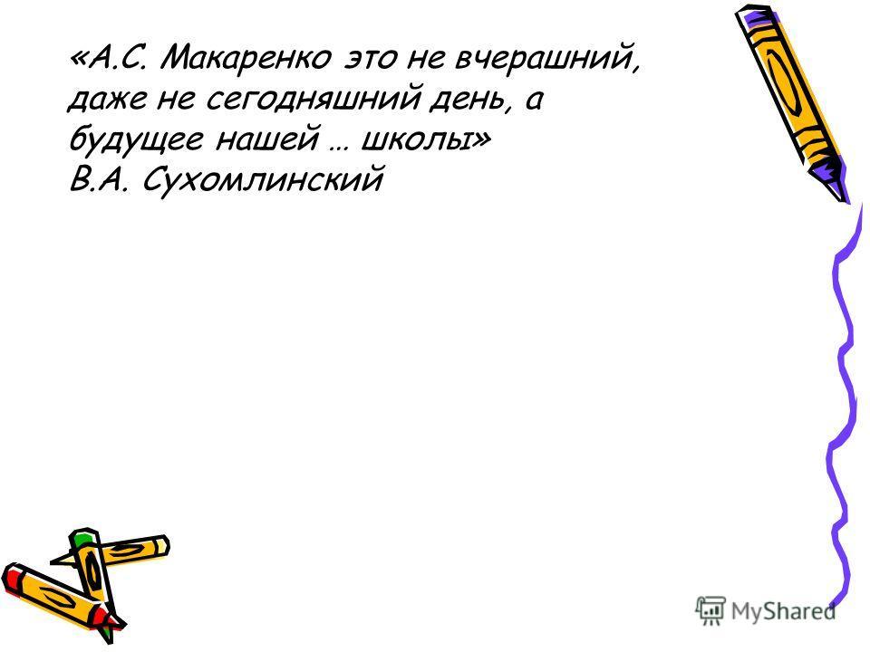«А.С. Макаренко это не вчерашний, даже не сегодняшний день, а будущее нашей … школы» В.А. Сухомлинский