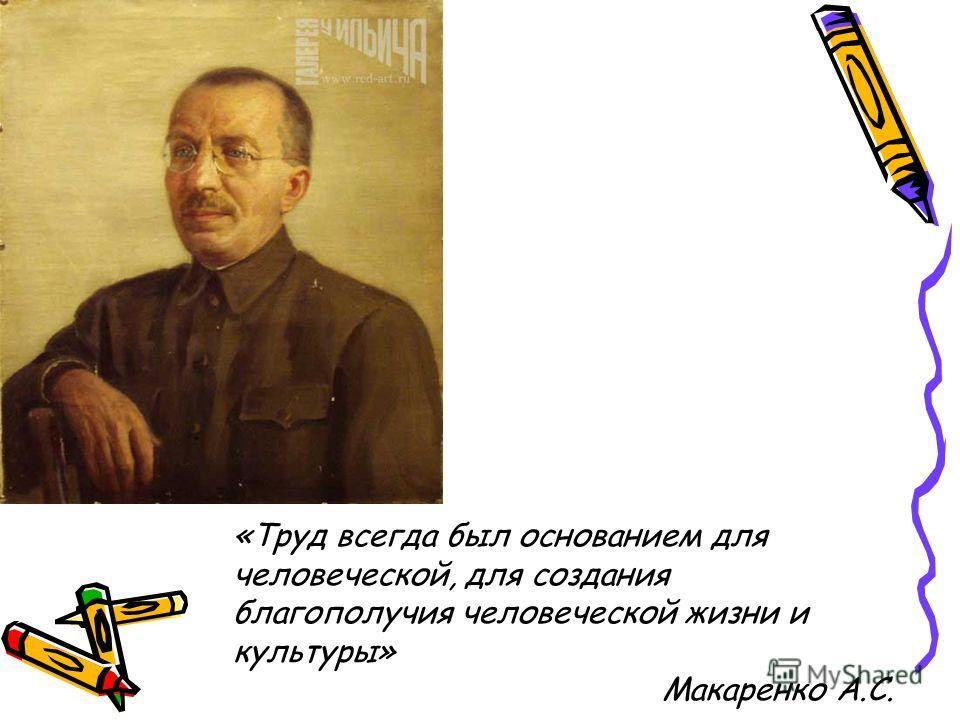 «Труд всегда был основанием для человеческой, для создания благополучия человеческой жизни и культуры» Макаренко А.С.