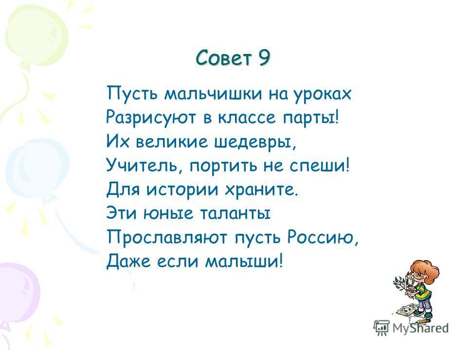 Совет 9 Пусть мальчишки на уроках Разрисуют в классе парты! Их великие шедевры, Учитель, портить не спеши! Для истории храните. Эти юные таланты Прославляют пусть Россию, Даже если малыши!