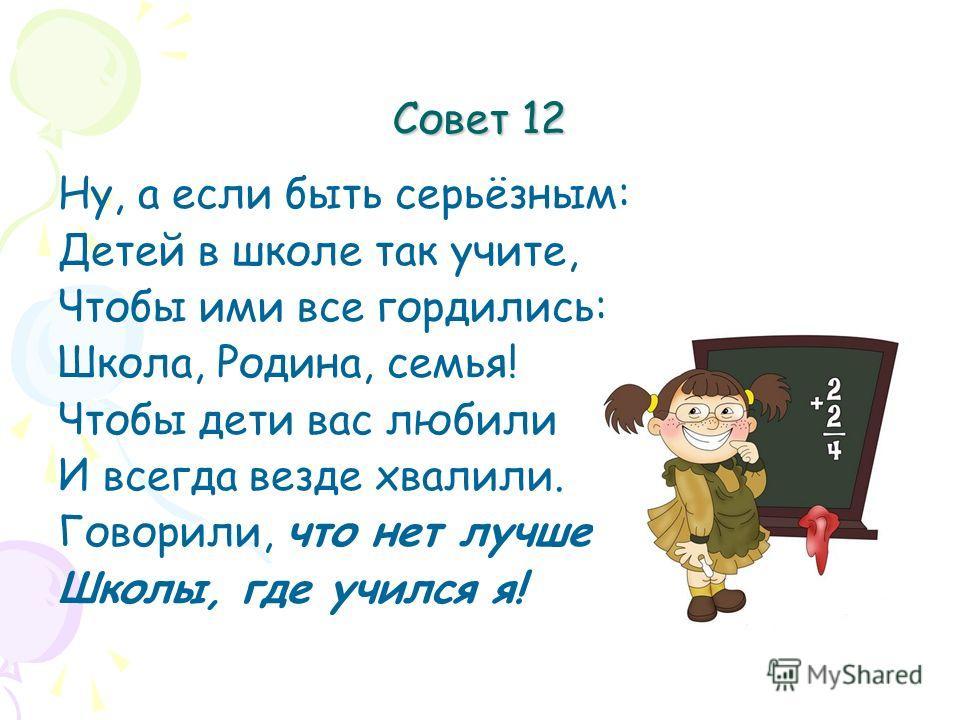 Совет 12 Ну, а если быть серьёзным: Детей в школе так учите, Чтобы ими все гордились: Школа, Родина, семья! Чтобы дети вас любили И всегда везде хвалили. Говорили, что нет лучше Школы, где учился я!