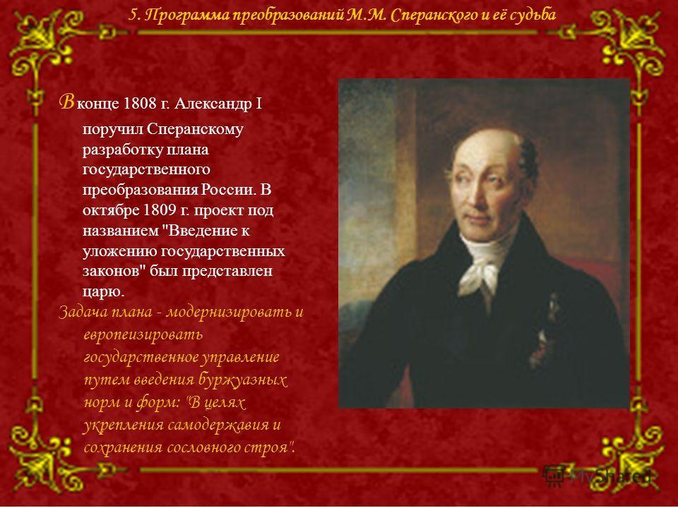 В конце 1808 г. Александр I поручил Сперанскому разработку плана государственного преобразования России. В октябре 1809 г. проект под названием
