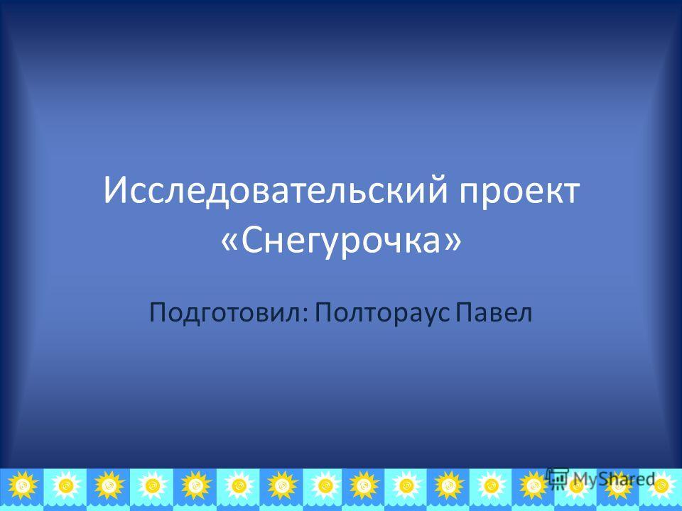 Исследовательский проект «Снегурочка» Подготовил: Полтораус Павел