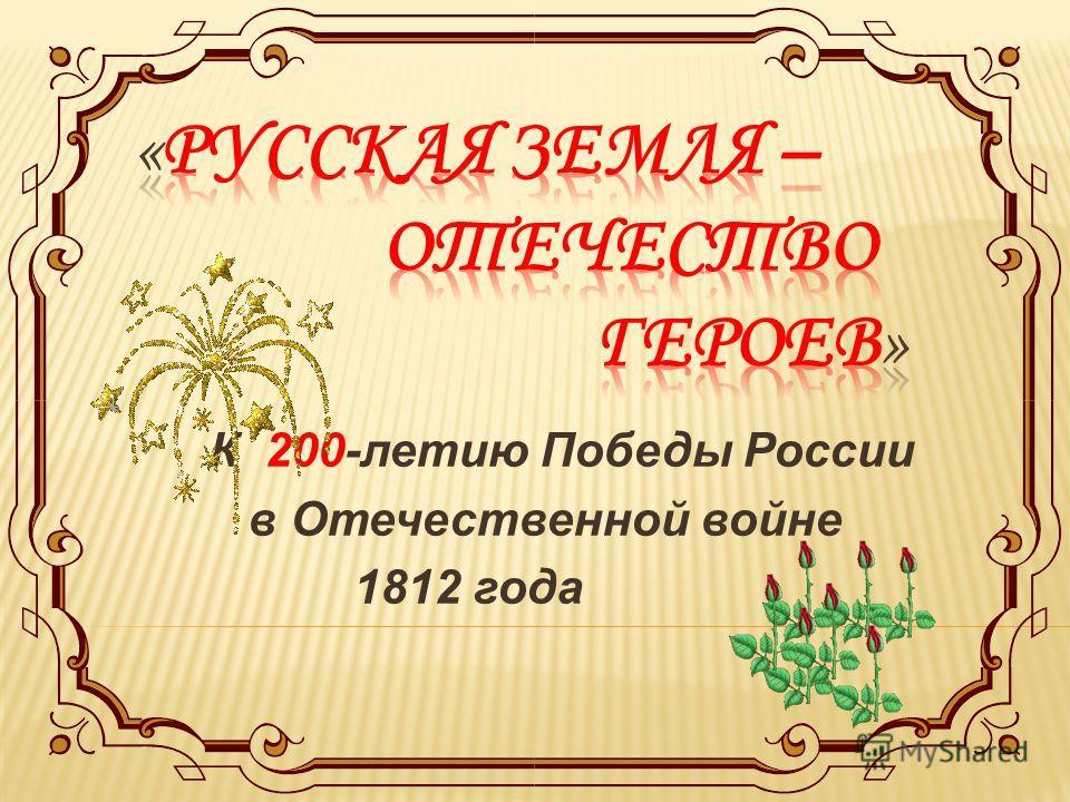 К 200-летию Победы России в Отечественной войне 1812 года