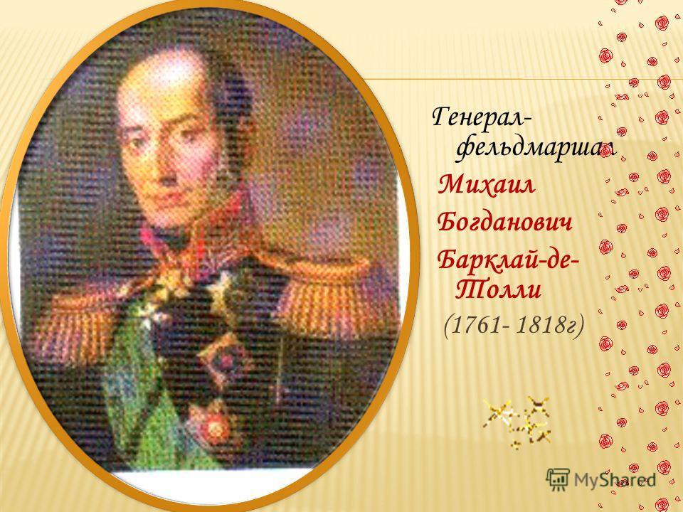 Генерал- фельдмаршал Михаил Богданович Барклай-де- Толли (1761- 1818г)