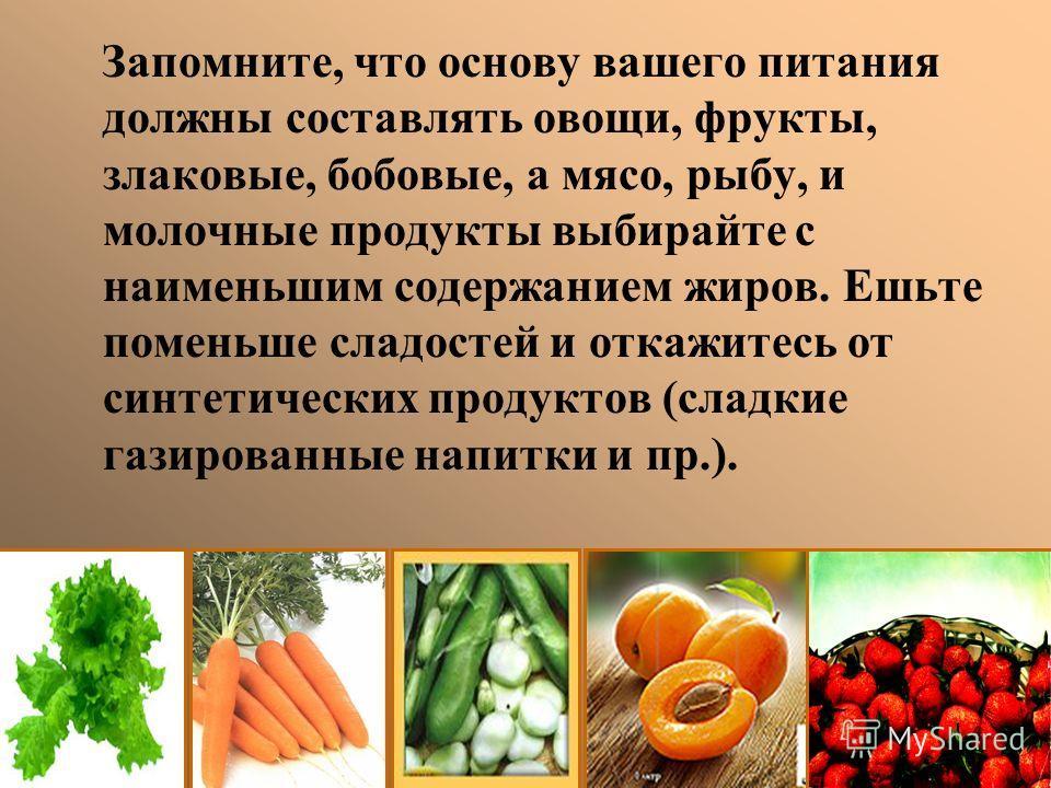 Запомните, что основу вашего питания должны составлять овощи, фрукты, злаковые, бобовые, а мясо, рыбу, и молочные продукты выбирайте с наименьшим содержанием жиров. Ешьте поменьше сладостей и откажитесь от синтетических продуктов (сладкие газированны