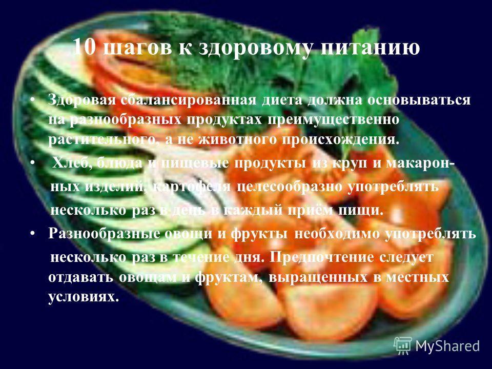 10 шагов к здоровому питанию Здоровая сбалансированная диета должна основываться на разнообразных продуктах преимущественно растительного, а не животного происхождения. Хлеб, блюда и пищевые продукты из круп и макарон- ных изделий, картофеля целесооб