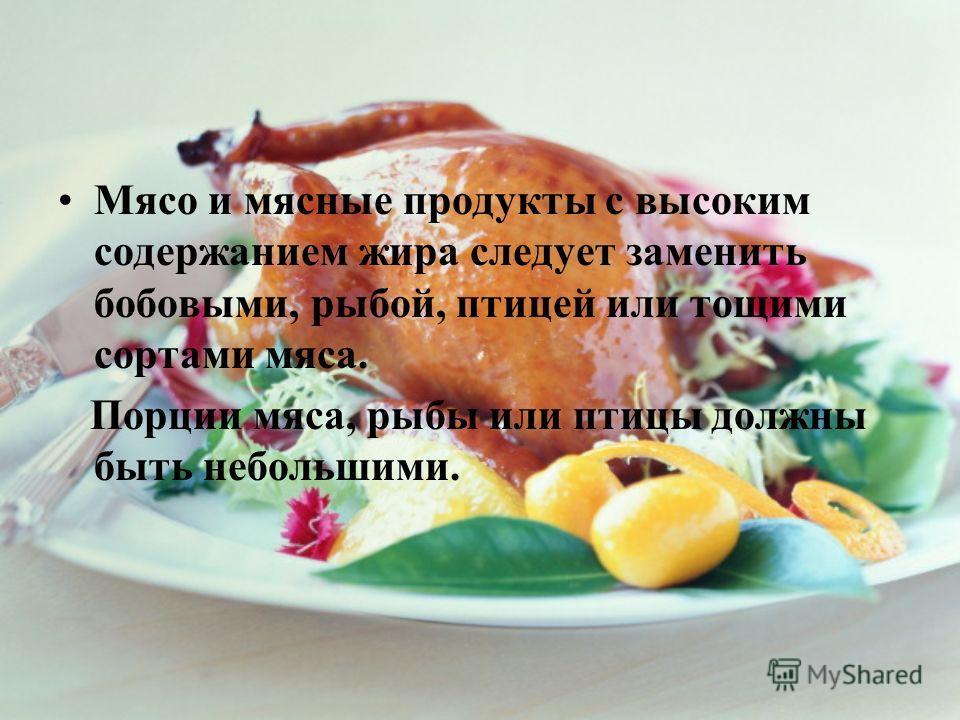Мясо и мясные продукты с высоким содержанием жира следует заменить бобовыми, рыбой, птицей или тощими сортами мяса. Порции мяса, рыбы или птицы должны быть небольшими.
