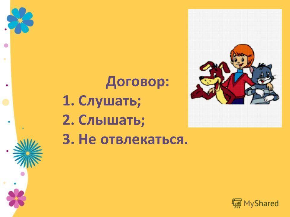 Договор: 1. Слушать; 2. Слышать; 3. Не отвлекаться.