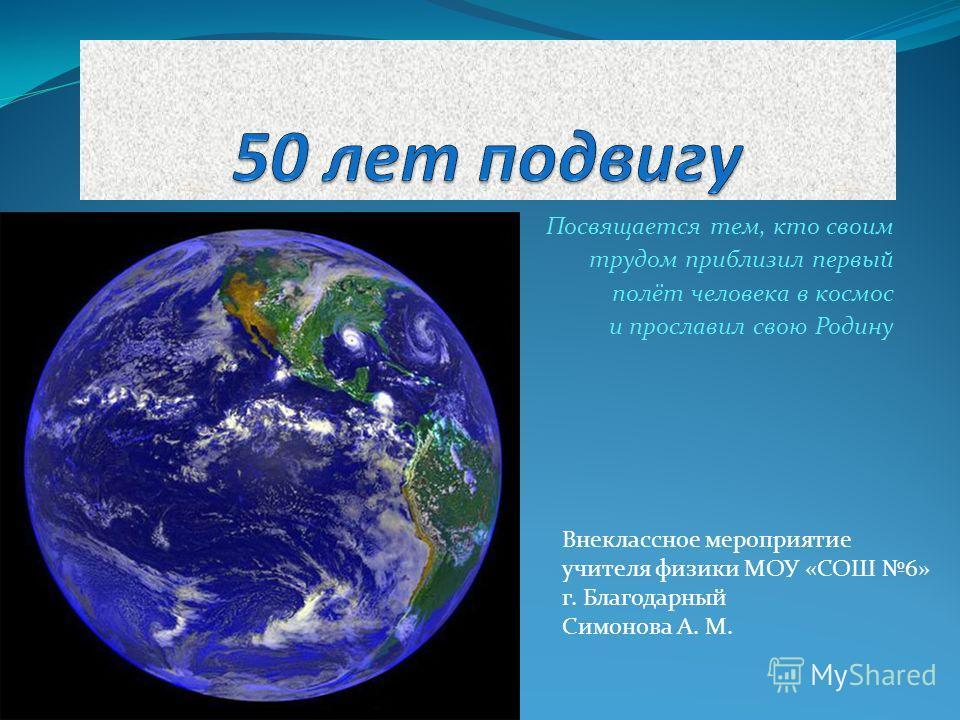 Посвящается тем, кто своим трудом приблизил первый полёт человека в космос и прославил свою Родину Внеклассное мероприятие учителя физики МОУ «СОШ 6» г. Благодарный Симонова А. М.