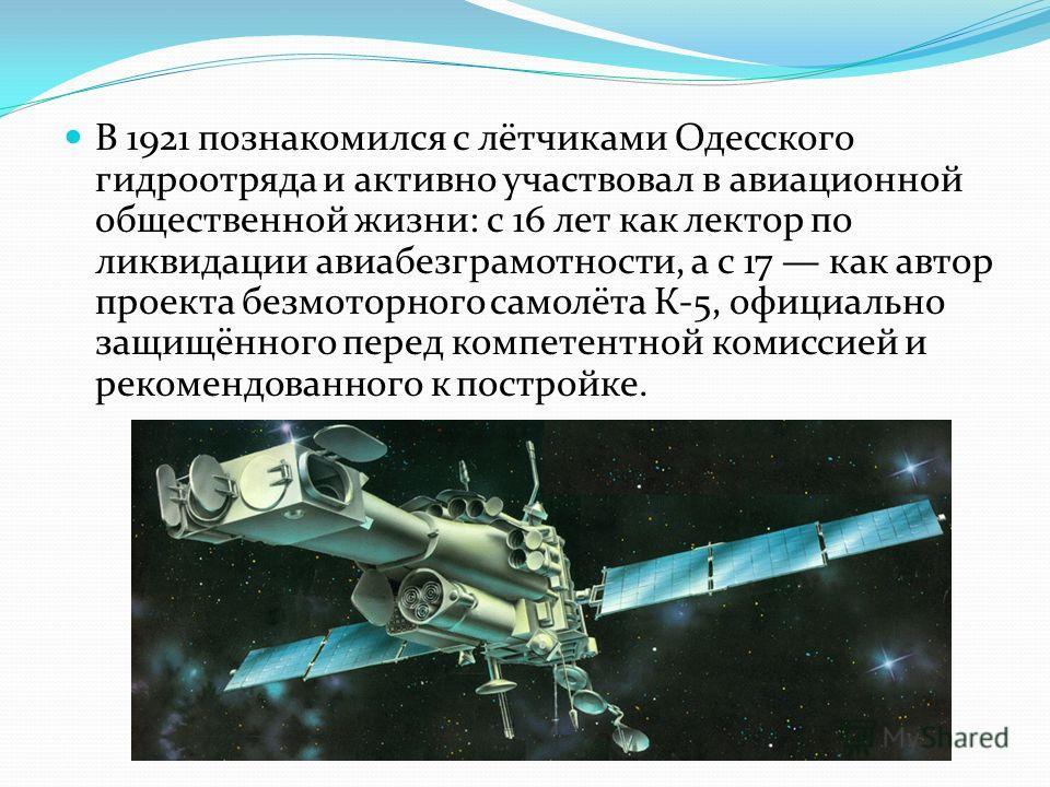 В 1921 познакомился с лётчиками Одесского гидроотряда и активно участвовал в авиационной общественной жизни: с 16 лет как лектор по ликвидации авиабезграмотности, а с 17 как автор проекта безмоторного самолёта К-5, официально защищённого перед компет