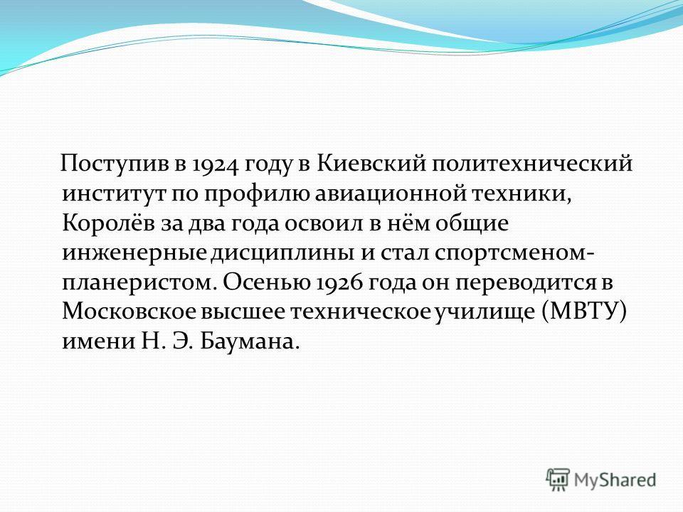 Поступив в 1924 году в Киевский политехнический институт по профилю авиационной техники, Королёв за два года освоил в нём общие инженерные дисциплины и стал спортсменом- планеристом. Осенью 1926 года он переводится в Московское высшее техническое учи