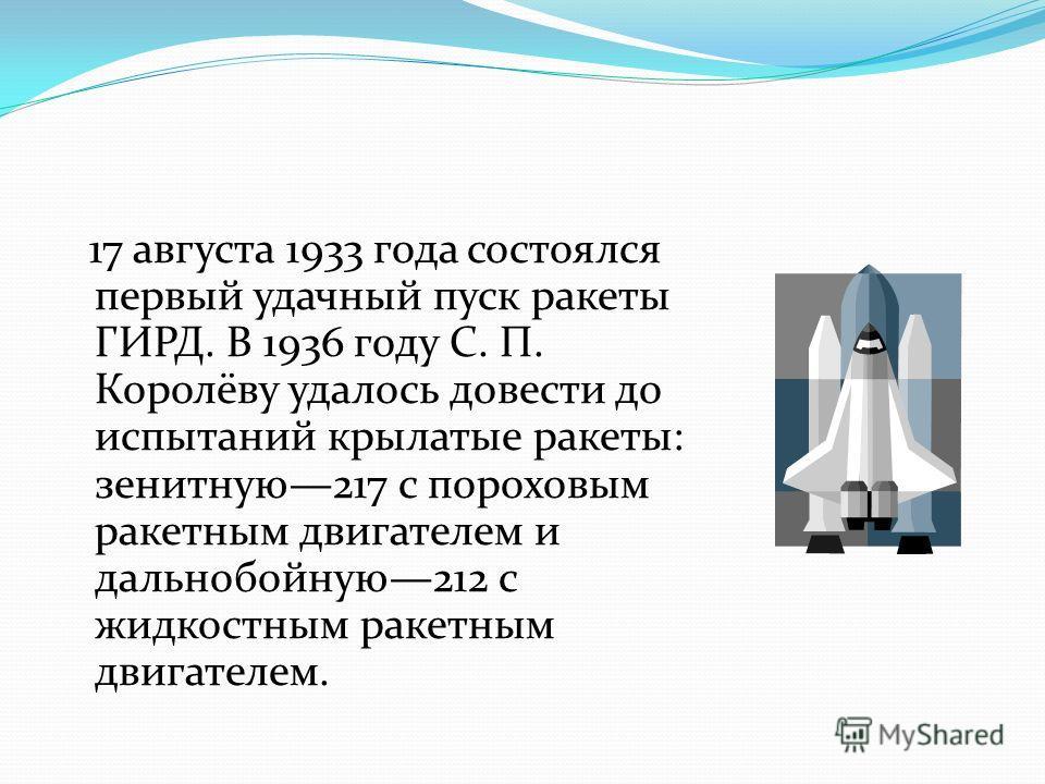 17 августа 1933 года состоялся первый удачный пуск ракеты ГИРД. В 1936 году С. П. Королёву удалось довести до испытаний крылатые ракеты: зенитную217 с пороховым ракетным двигателем и дальнобойную212 с жидкостным ракетным двигателем.