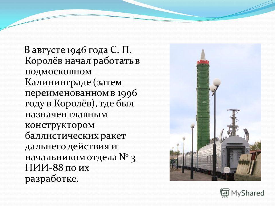 В августе 1946 года С. П. Королёв начал работать в подмосковном Калининграде (затем переименованном в 1996 году в Королёв), где был назначен главным конструктором баллистических ракет дальнего действия и начальником отдела 3 НИИ-88 по их разработке.
