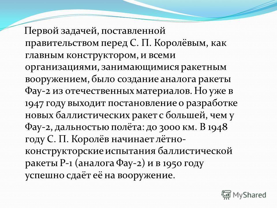 Первой задачей, поставленной правительством перед С. П. Королёвым, как главным конструктором, и всеми организациями, занимающимися ракетным вооружением, было создание аналога ракеты Фау-2 из отечественных материалов. Но уже в 1947 году выходит постан