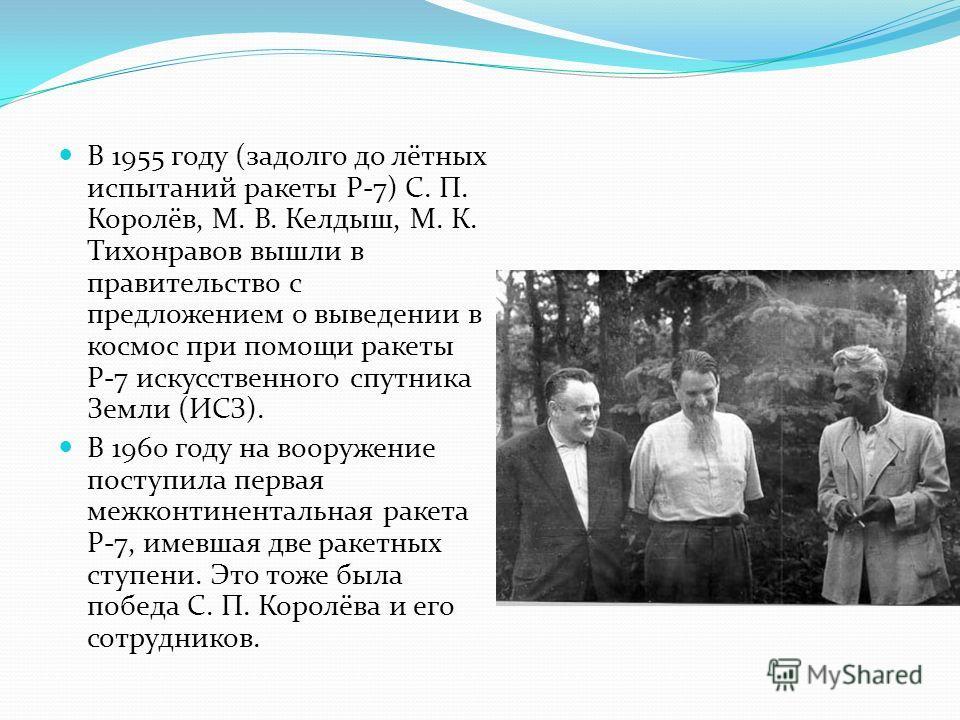 В 1955 году (задолго до лётных испытаний ракеты Р-7) С. П. Королёв, М. В. Келдыш, М. К. Тихонравов вышли в правительство с предложением о выведении в космос при помощи ракеты Р-7 искусственного спутника Земли (ИСЗ). В 1960 году на вооружение поступил
