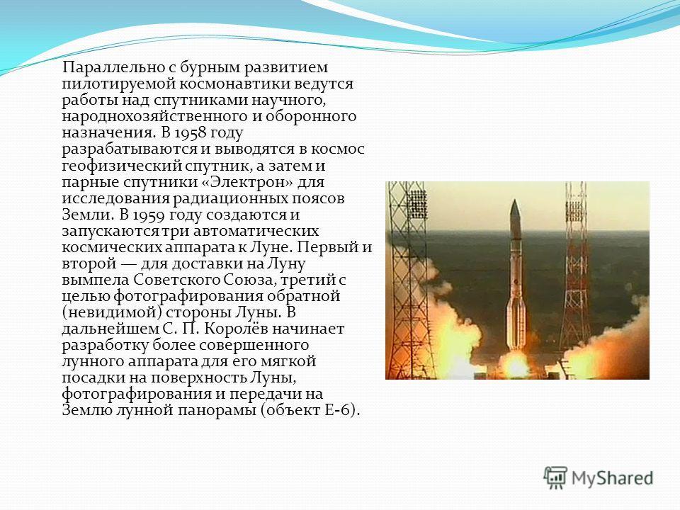 Параллельно с бурным развитием пилотируемой космонавтики ведутся работы над спутниками научного, народнохозяйственного и оборонного назначения. В 1958 году разрабатываются и выводятся в космос геофизический спутник, а затем и парные спутники «Электро